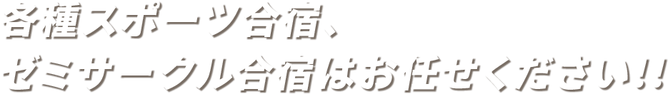 各種スポーツ合宿、ゼミサークル合宿はお任せください!!